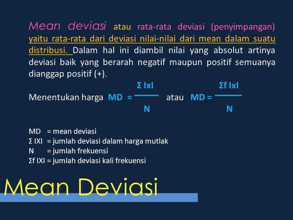 Mean deviasi atau rata-rata deviasi (penyimpangan) yaitu rata-rata dari deviasi nilai-nilai dari mean dalam suatu distribusi. Dalam hal ini diambil nilai yang absolut artinya deviasi baik yang berarah negatif maupun positif semuanya dianggap positif (+).