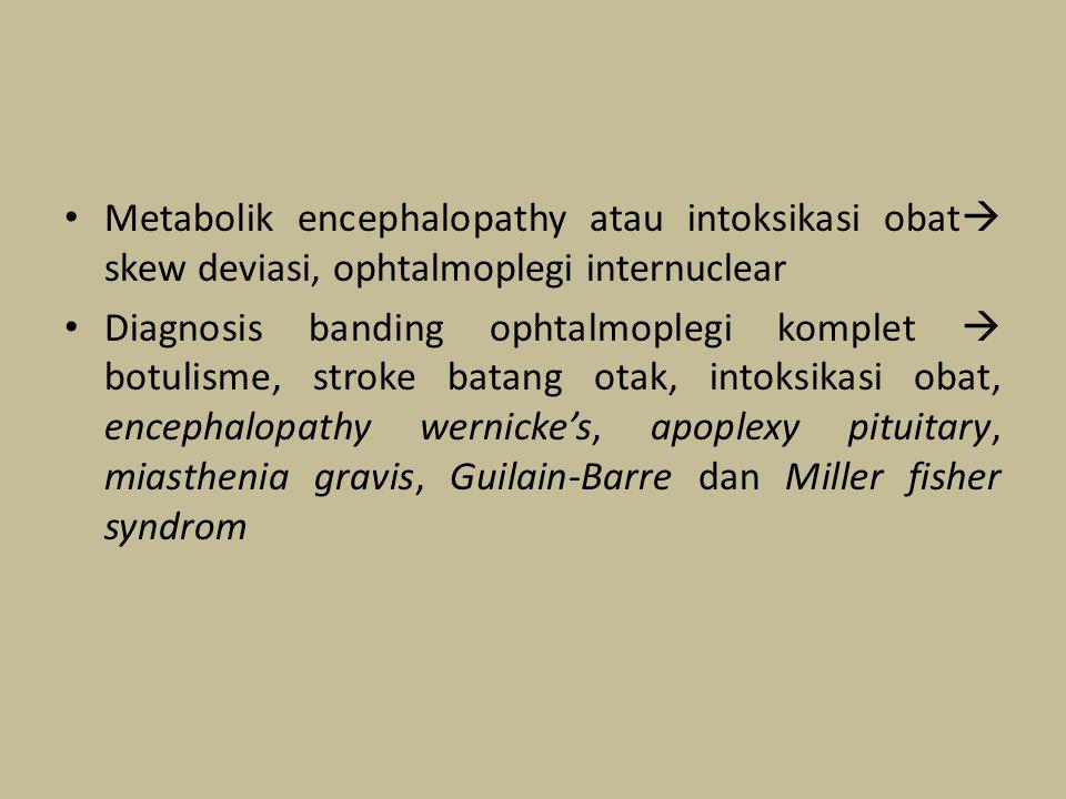 Metabolik encephalopathy atau intoksikasi obat skew deviasi, ophtalmoplegi internuclear