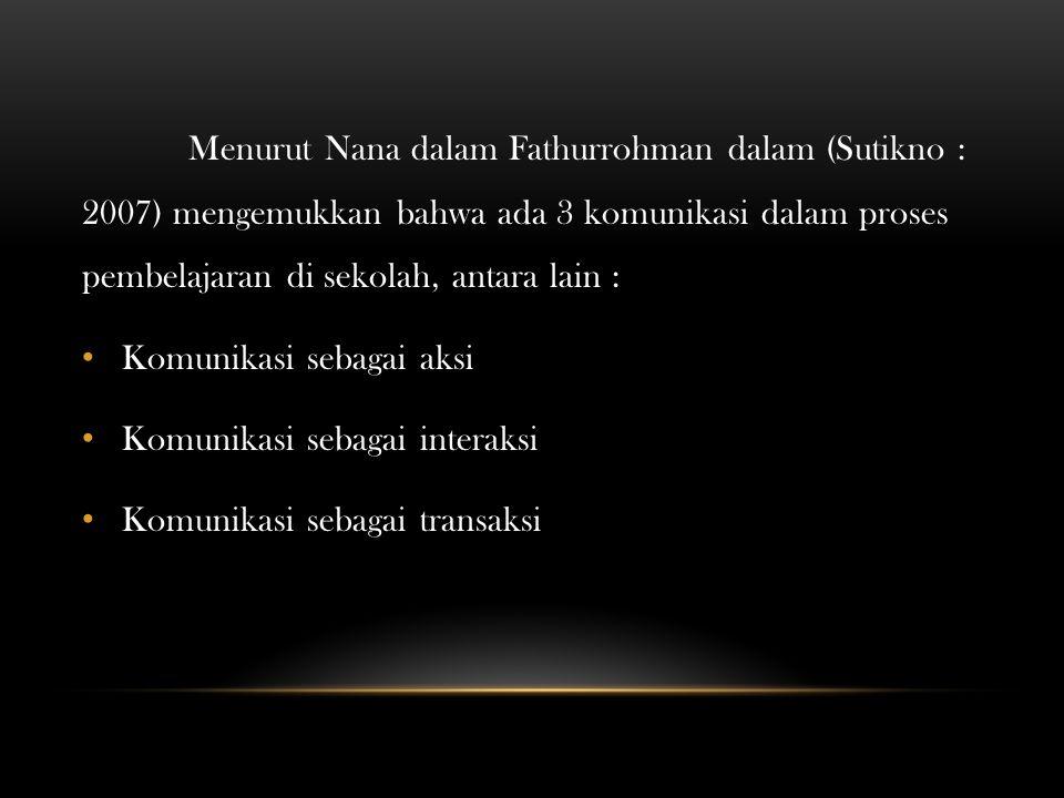 Menurut Nana dalam Fathurrohman dalam (Sutikno : 2007) mengemukkan bahwa ada 3 komunikasi dalam proses pembelajaran di sekolah, antara lain :