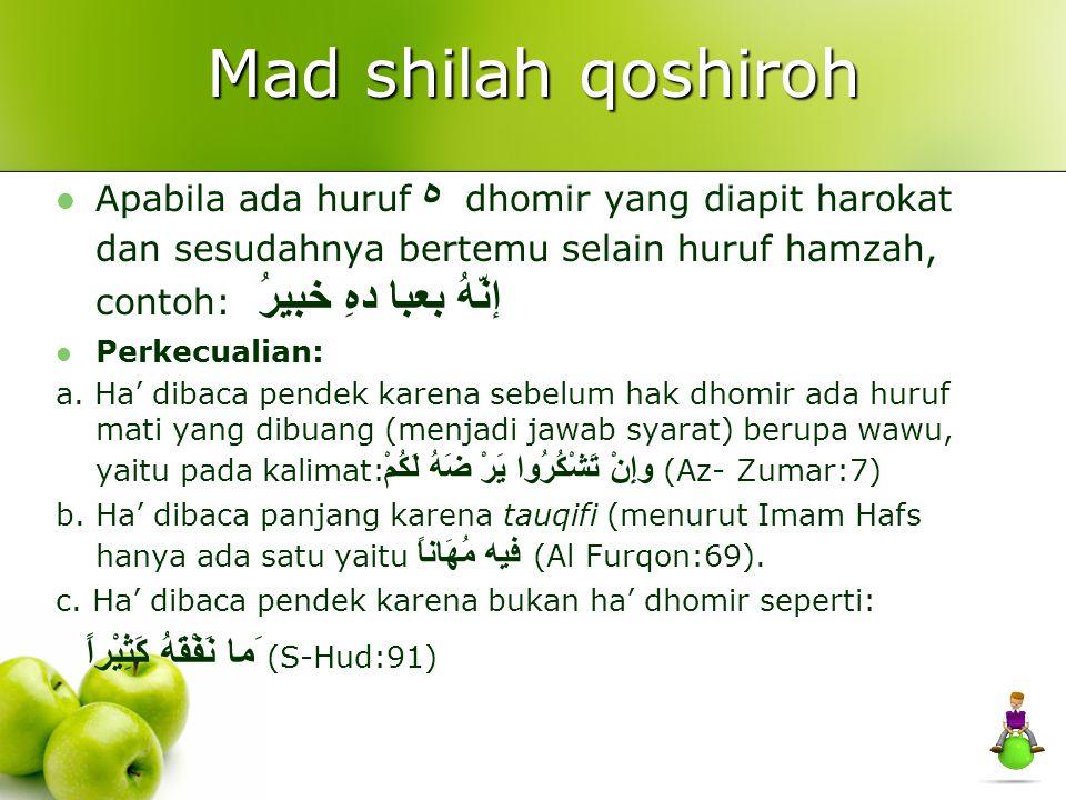 Mad shilah qoshiroh Apabila ada huruf ه dhomir yang diapit harokat dan sesudahnya bertemu selain huruf hamzah, contoh: إنّهُ بعبا دهِ خبيرُ