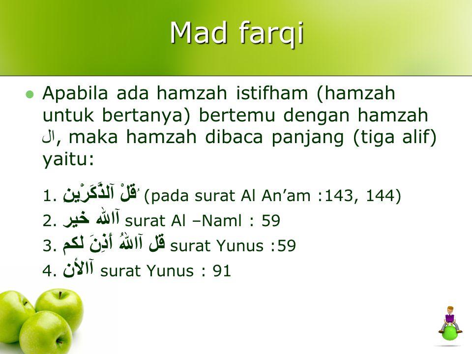 Mad farqi Apabila ada hamzah istifham (hamzah untuk bertanya) bertemu dengan hamzah ال, maka hamzah dibaca panjang (tiga alif) yaitu: