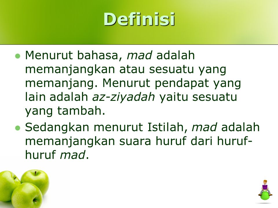 Definisi Menurut bahasa, mad adalah memanjangkan atau sesuatu yang memanjang. Menurut pendapat yang lain adalah az-ziyadah yaitu sesuatu yang tambah.