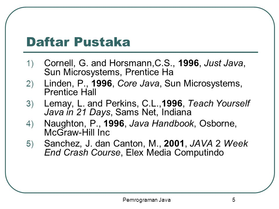 Daftar Pustaka Cornell, G. and Horsmann,C.S., 1996, Just Java, Sun Microsystems, Prentice Ha.