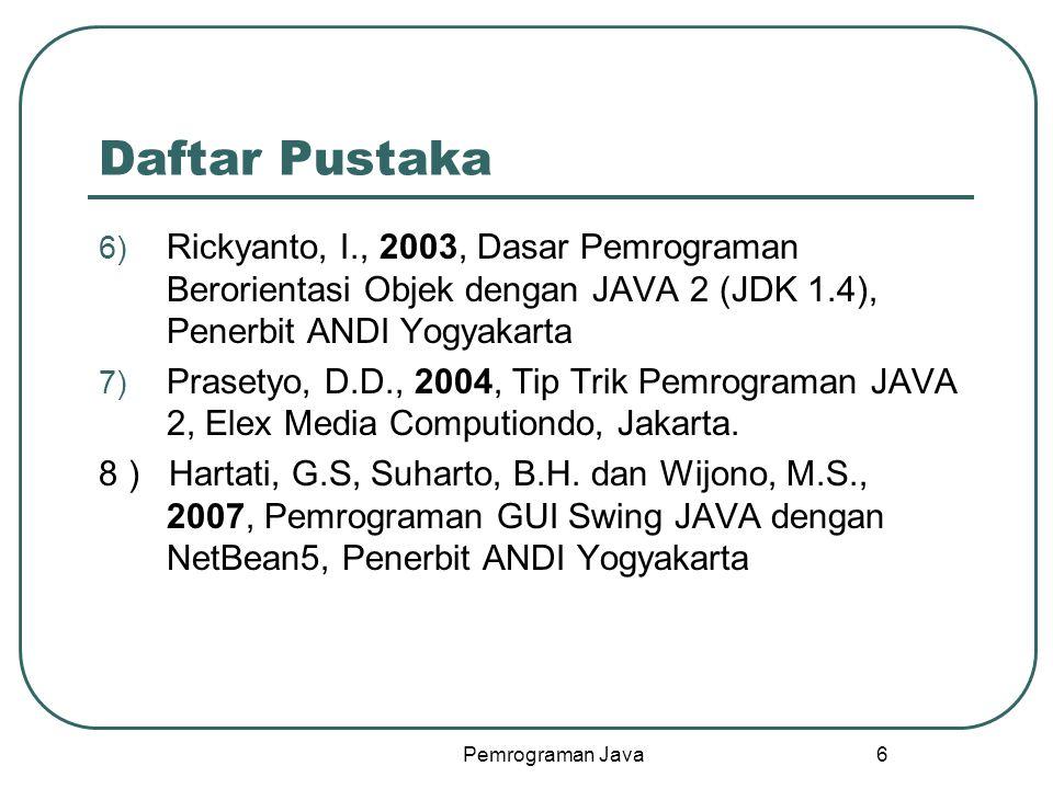 Daftar Pustaka Rickyanto, I., 2003, Dasar Pemrograman Berorientasi Objek dengan JAVA 2 (JDK 1.4), Penerbit ANDI Yogyakarta.