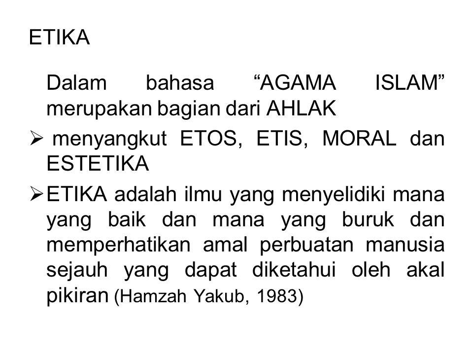 ETIKA Dalam bahasa AGAMA ISLAM merupakan bagian dari AHLAK. menyangkut ETOS, ETIS, MORAL dan ESTETIKA.