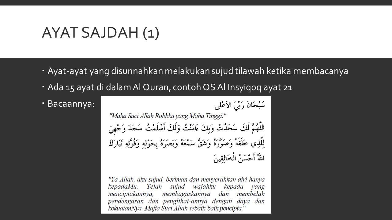 Ayat sajdah (1) Ayat-ayat yang disunnahkan melakukan sujud tilawah ketika membacanya. Ada 15 ayat di dalam Al Quran, contoh QS Al Insyiqoq ayat 21.