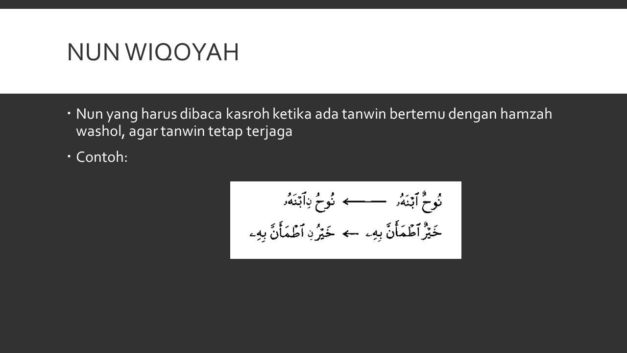 Nun wiqoyah Nun yang harus dibaca kasroh ketika ada tanwin bertemu dengan hamzah washol, agar tanwin tetap terjaga.