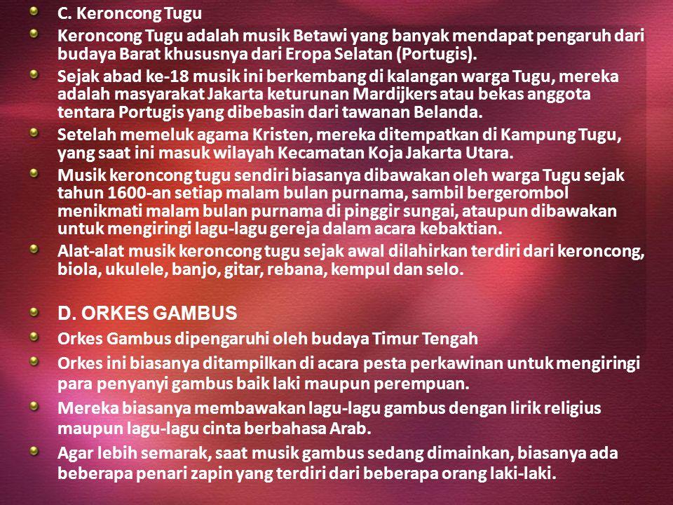 C. Keroncong Tugu Keroncong Tugu adalah musik Betawi yang banyak mendapat pengaruh dari budaya Barat khususnya dari Eropa Selatan (Portugis).