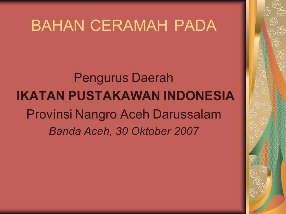 BAHAN CERAMAH PADA Pengurus Daerah IKATAN PUSTAKAWAN INDONESIA