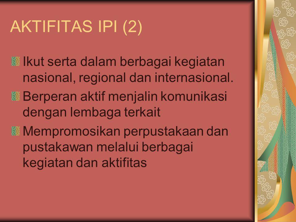 AKTIFITAS IPI (2) Ikut serta dalam berbagai kegiatan nasional, regional dan internasional. Berperan aktif menjalin komunikasi dengan lembaga terkait.