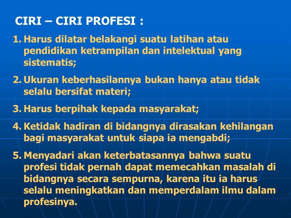 CIRI – CIRI PROFESI : Harus dilatar belakangi suatu latihan atau pendidikan ketrampilan dan intelektual yang sistematis;