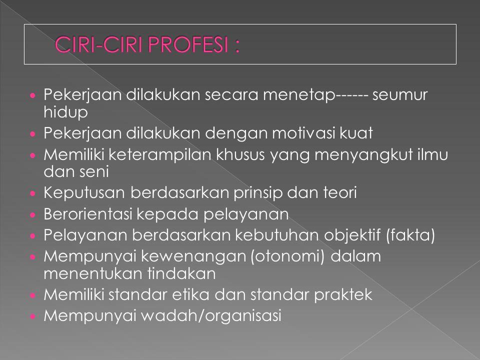 CIRI-CIRI PROFESI : Pekerjaan dilakukan secara menetap------ seumur hidup. Pekerjaan dilakukan dengan motivasi kuat.