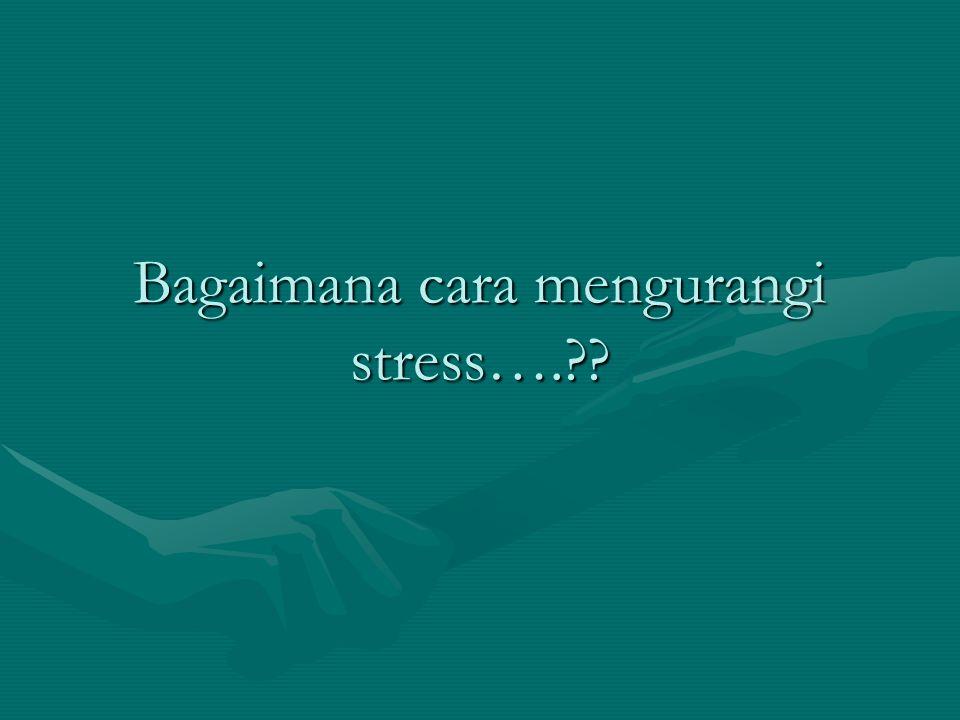 Bagaimana cara mengurangi stress….