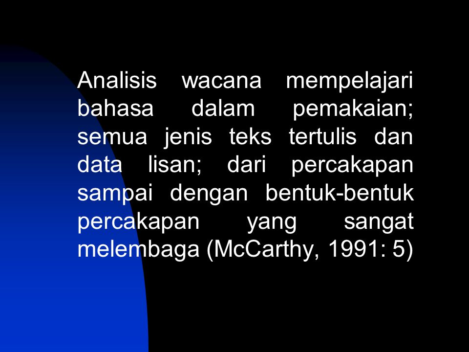 Analisis wacana mempelajari bahasa dalam pemakaian; semua jenis teks tertulis dan data lisan; dari percakapan sampai dengan bentuk-bentuk percakapan yang sangat melembaga (McCarthy, 1991: 5)