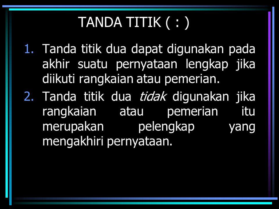 TANDA TITIK ( : ) Tanda titik dua dapat digunakan pada akhir suatu pernyataan lengkap jika diikuti rangkaian atau pemerian.