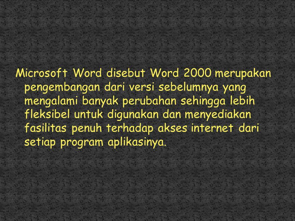 Microsoft Word disebut Word 2000 merupakan pengembangan dari versi sebelumnya yang mengalami banyak perubahan sehingga lebih fleksibel untuk digunakan dan menyediakan fasilitas penuh terhadap akses internet dari setiap program aplikasinya.