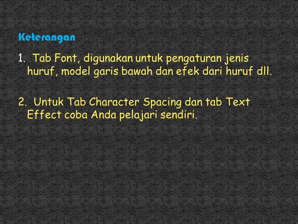 Keterangan 1. Tab Font, digunakan untuk pengaturan jenis huruf, model garis bawah dan efek dari huruf dll.