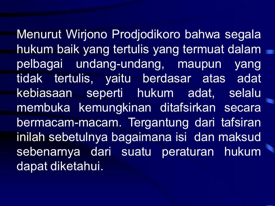 Menurut Wirjono Prodjodikoro bahwa segala hukum baik yang tertulis yang termuat dalam pelbagai undang-undang, maupun yang tidak tertulis, yaitu berdasar atas adat kebiasaan seperti hukum adat, selalu membuka kemungkinan ditafsirkan secara bermacam-macam.