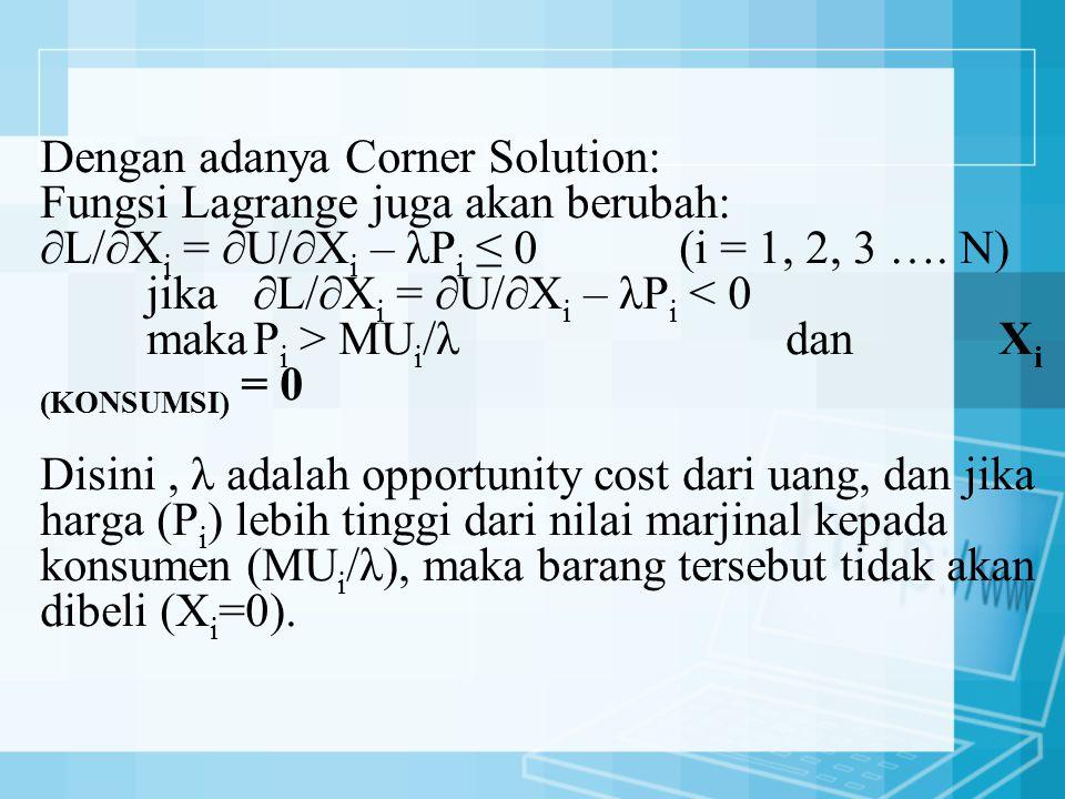 Dengan adanya Corner Solution: Fungsi Lagrange juga akan berubah: ∂L/∂Xi = ∂U/∂Xi – λPi ≤ 0 (i = 1, 2, 3 ….