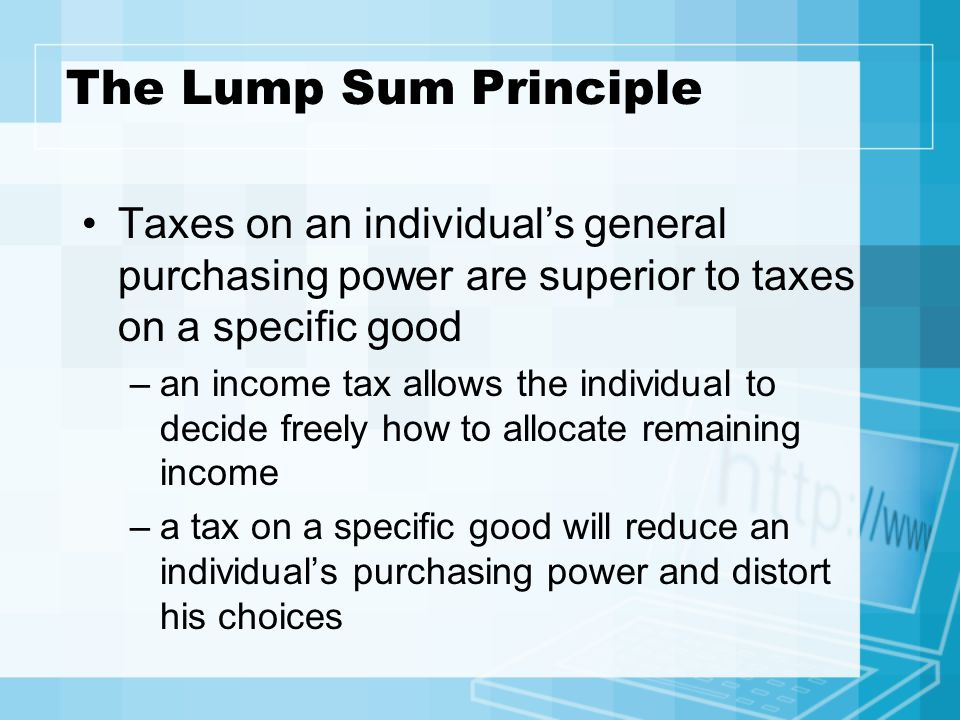 The Lump Sum Principle Taxes on an individual's general purchasing power are superior to taxes on a specific good.