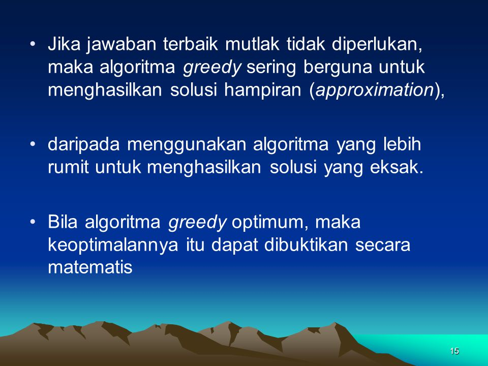 Jika jawaban terbaik mutlak tidak diperlukan, maka algoritma greedy sering berguna untuk menghasilkan solusi hampiran (approximation),