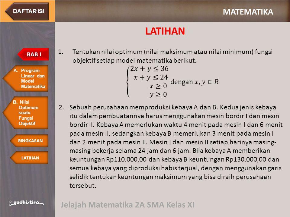 DAFTAR ISI LATIHAN. Tentukan nilai optimum (nilai maksimum atau nilai minimum) fungsi objektif setiap model matematika berikut.