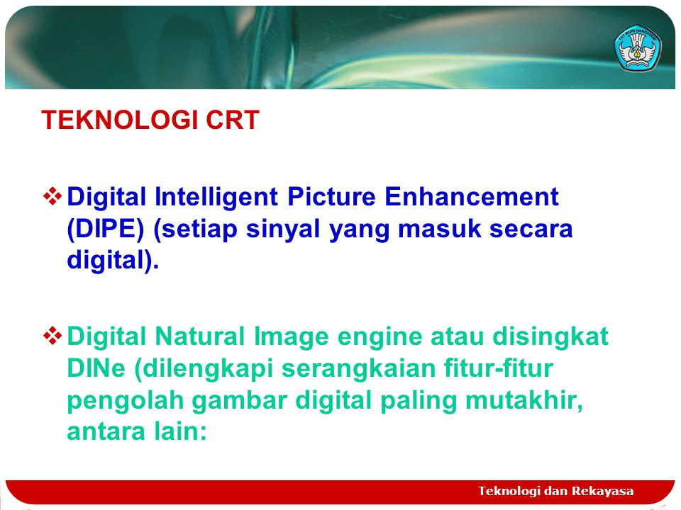 TEKNOLOGI CRT Digital Intelligent Picture Enhancement (DIPE) (setiap sinyal yang masuk secara digital).