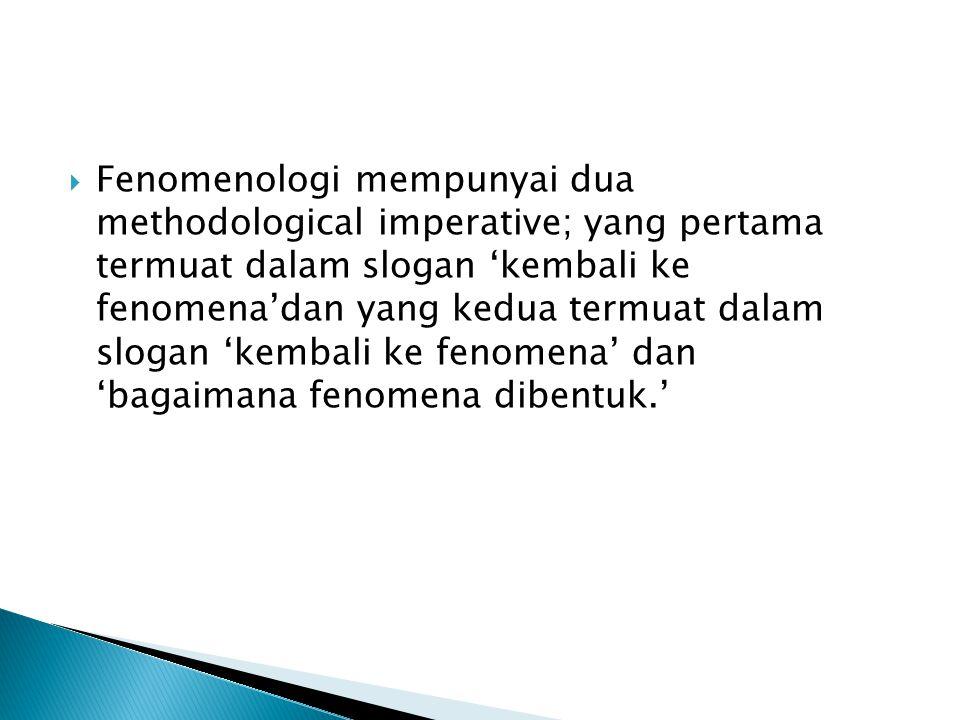 Fenomenologi mempunyai dua methodological imperative; yang pertama termuat dalam slogan 'kembali ke fenomena'dan yang kedua termuat dalam slogan 'kembali ke fenomena' dan 'bagaimana fenomena dibentuk.'
