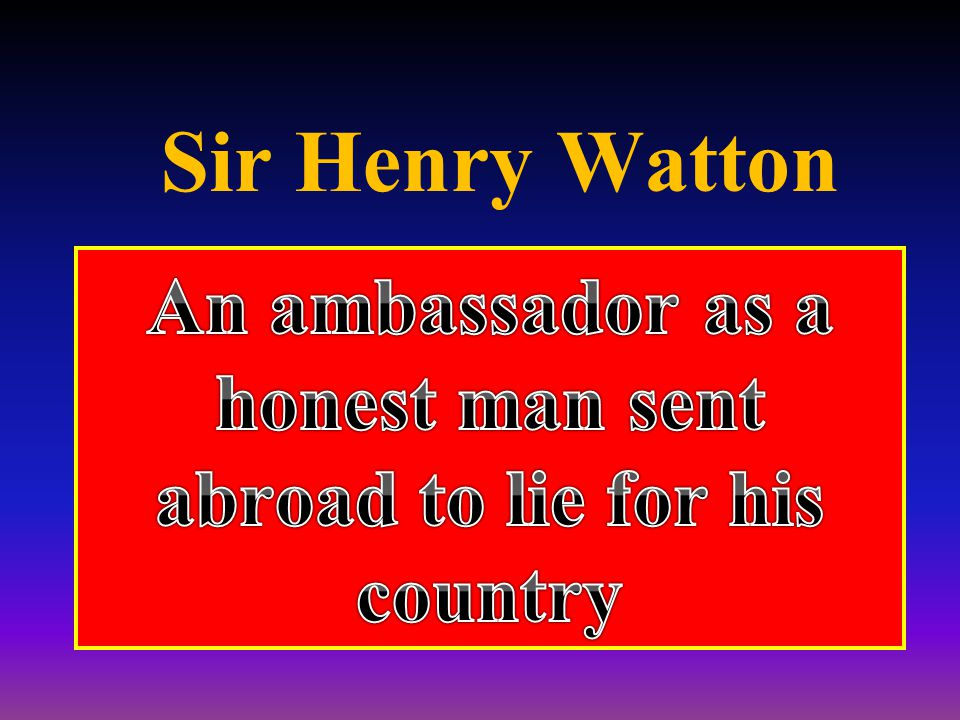 An ambassador as a honest man sent abroad to lie for his country