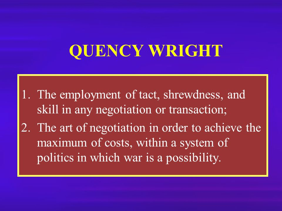 QUENCY WRIGHT The employment of tact, shrewdness, and skill in any negotiation or transaction;