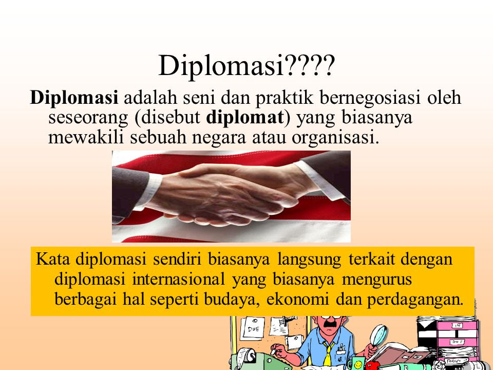 Diplomasi Diplomasi adalah seni dan praktik bernegosiasi oleh seseorang (disebut diplomat) yang biasanya mewakili sebuah negara atau organisasi.