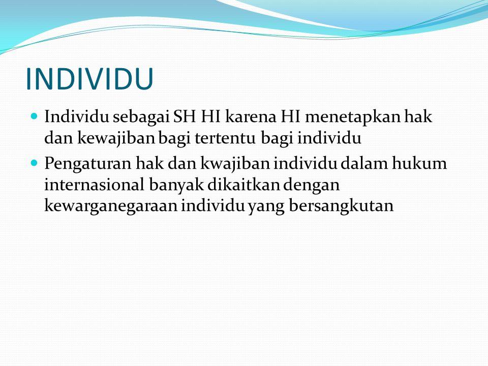 INDIVIDU Individu sebagai SH HI karena HI menetapkan hak dan kewajiban bagi tertentu bagi individu.