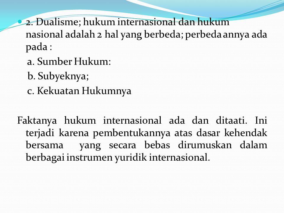 2. Dualisme; hukum internasional dan hukum nasional adalah 2 hal yang berbeda; perbeda annya ada pada :