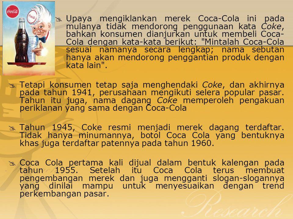 Upaya mengiklankan merek Coca-Cola ini pada mulanya tidak mendorong penggunaan kata Coke, bahkan konsumen dianjurkan untuk membeli Coca-Cola dengan kata-kata berikut: Mintalah Coca-Cola sesuai namanya secara lengkap; nama sebutan hanya akan mendorong penggantian produk dengan kata lain .