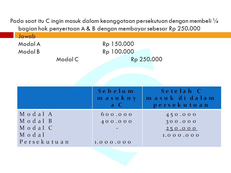 Pada saat itu C ingin masuk dalam keanggotaan persekutuan dengan membeli ¼ bagian hak penyertaan A & B dengan membayar sebesar Rp 250.000 Jawab Modal A Rp 150.000 Modal B Rp 100.000 Modal C Rp 250.000