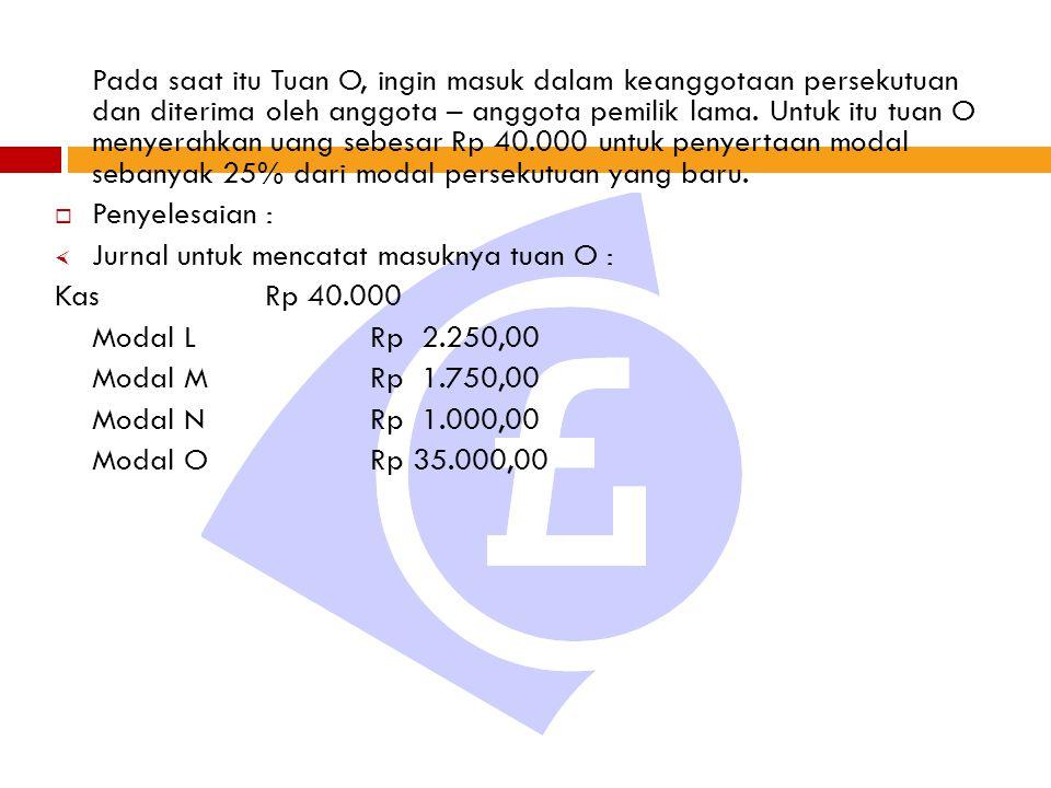 Pada saat itu Tuan O, ingin masuk dalam keanggotaan persekutuan dan diterima oleh anggota – anggota pemilik lama. Untuk itu tuan O menyerahkan uang sebesar Rp 40.000 untuk penyertaan modal sebanyak 25% dari modal persekutuan yang baru.