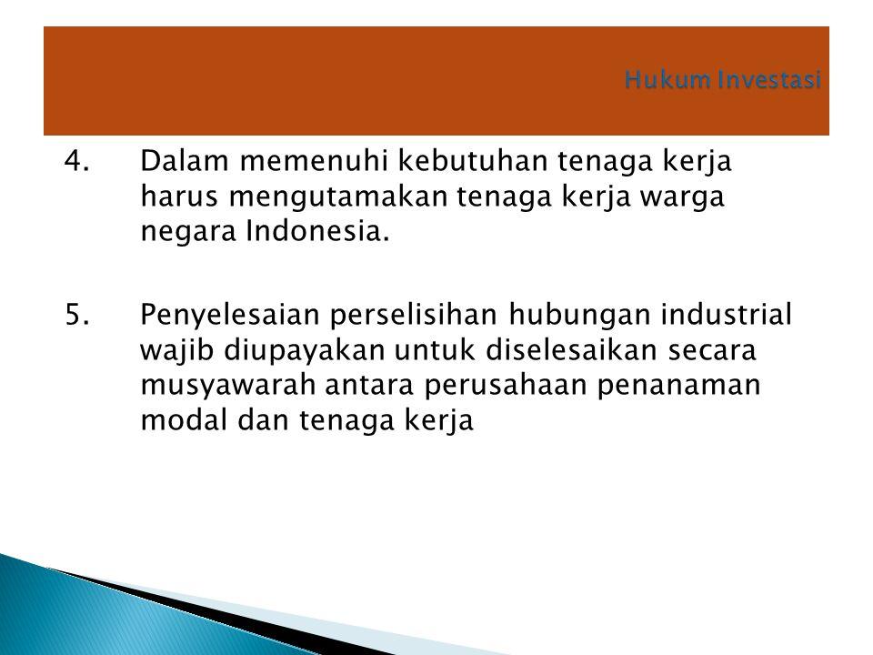 Hukum Investasi 4. Dalam memenuhi kebutuhan tenaga kerja harus mengutamakan tenaga kerja warga negara Indonesia.
