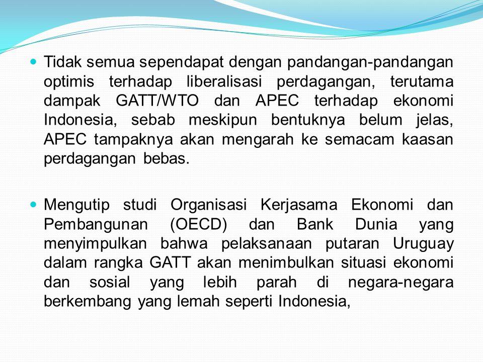 Tidak semua sependapat dengan pandangan-pandangan optimis terhadap liberalisasi perdagangan, terutama dampak GATT/WTO dan APEC terhadap ekonomi Indonesia, sebab meskipun bentuknya belum jelas, APEC tampaknya akan mengarah ke semacam kaasan perdagangan bebas.