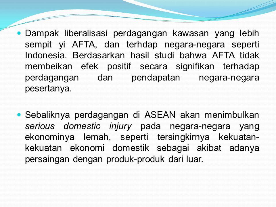 Dampak liberalisasi perdagangan kawasan yang lebih sempit yi AFTA, dan terhdap negara-negara seperti Indonesia. Berdasarkan hasil studi bahwa AFTA tidak membeikan efek positif secara signifikan terhadap perdagangan dan pendapatan negara-negara pesertanya.