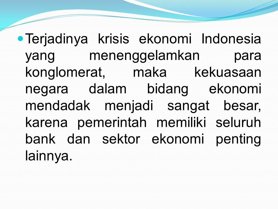 Terjadinya krisis ekonomi Indonesia yang menenggelamkan para konglomerat, maka kekuasaan negara dalam bidang ekonomi mendadak menjadi sangat besar, karena pemerintah memiliki seluruh bank dan sektor ekonomi penting lainnya.