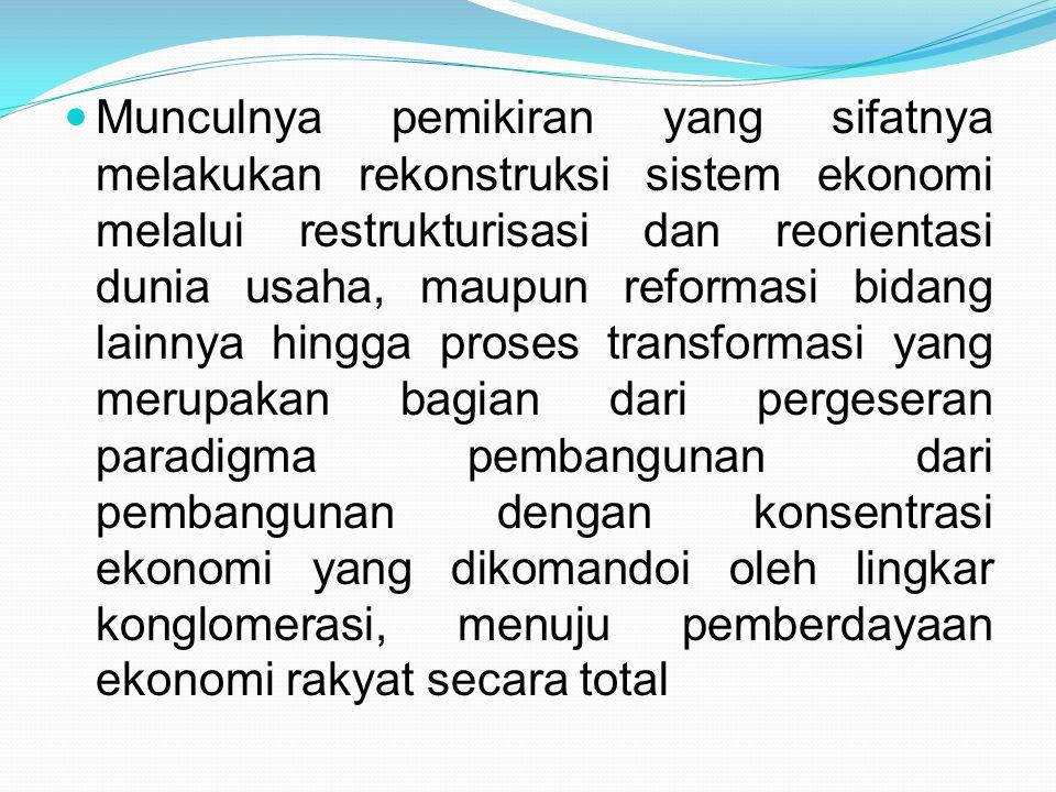 Munculnya pemikiran yang sifatnya melakukan rekonstruksi sistem ekonomi melalui restrukturisasi dan reorientasi dunia usaha, maupun reformasi bidang lainnya hingga proses transformasi yang merupakan bagian dari pergeseran paradigma pembangunan dari pembangunan dengan konsentrasi ekonomi yang dikomandoi oleh lingkar konglomerasi, menuju pemberdayaan ekonomi rakyat secara total
