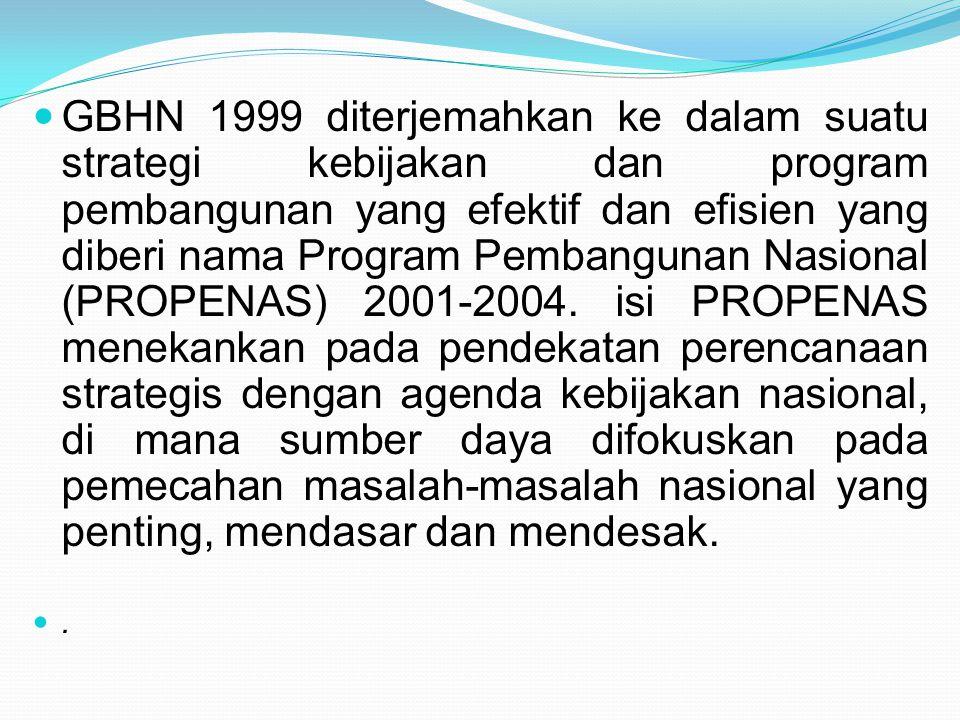 GBHN 1999 diterjemahkan ke dalam suatu strategi kebijakan dan program pembangunan yang efektif dan efisien yang diberi nama Program Pembangunan Nasional (PROPENAS) 2001-2004. isi PROPENAS menekankan pada pendekatan perencanaan strategis dengan agenda kebijakan nasional, di mana sumber daya difokuskan pada pemecahan masalah-masalah nasional yang penting, mendasar dan mendesak.