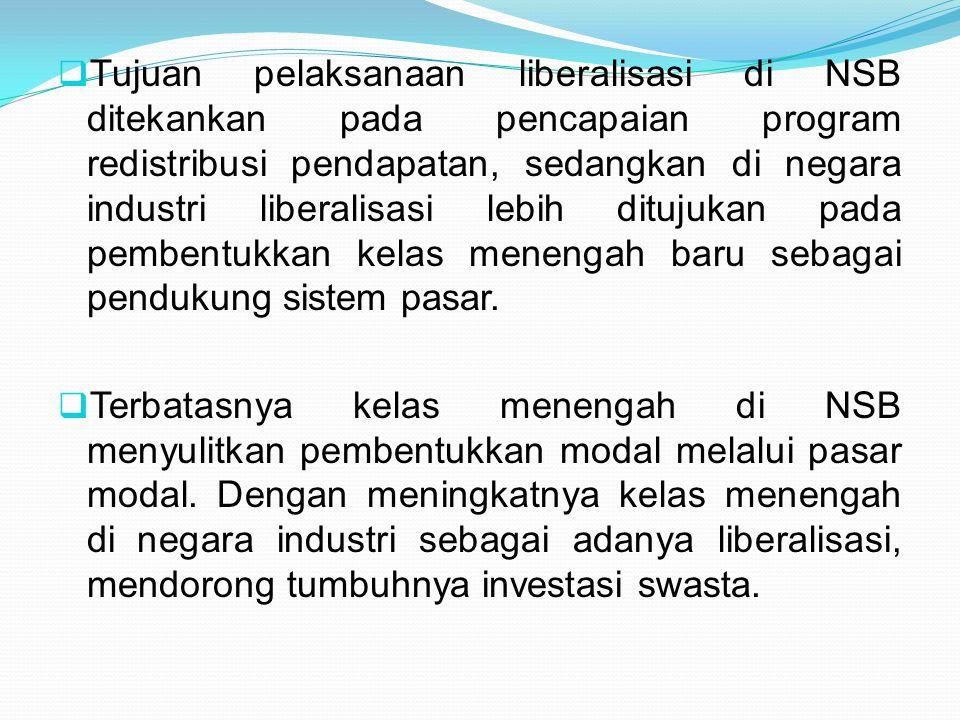 Tujuan pelaksanaan liberalisasi di NSB ditekankan pada pencapaian program redistribusi pendapatan, sedangkan di negara industri liberalisasi lebih ditujukan pada pembentukkan kelas menengah baru sebagai pendukung sistem pasar.