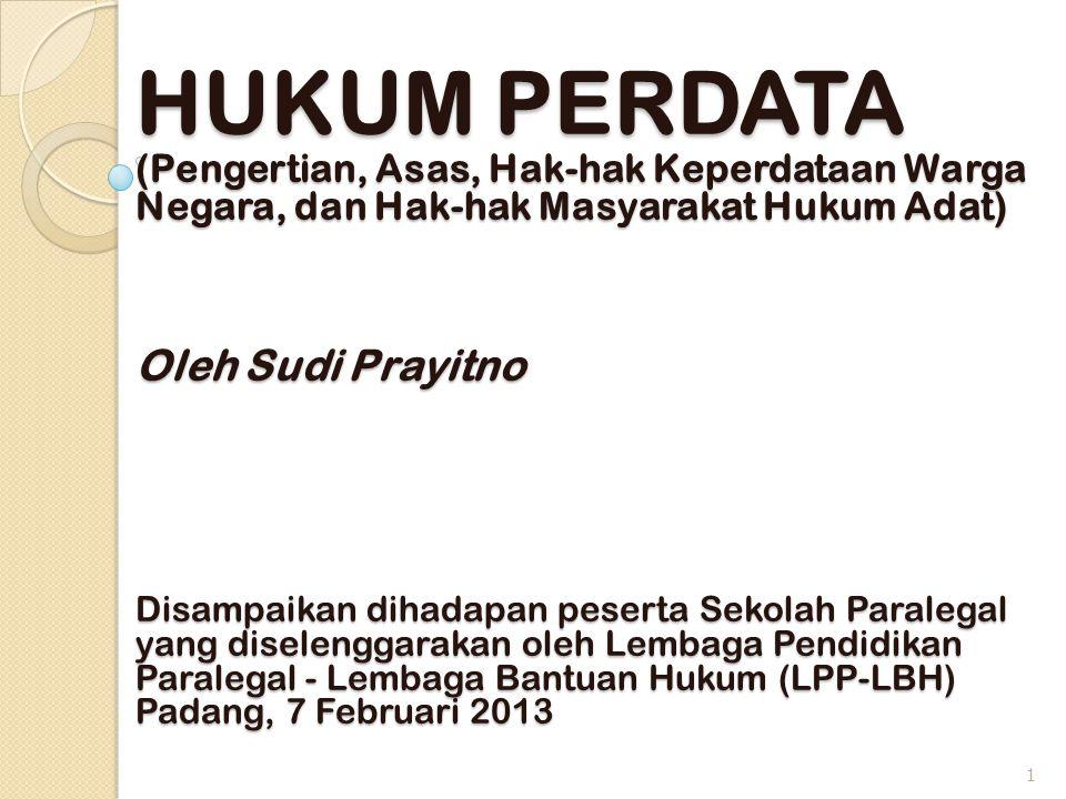 HUKUM PERDATA (Pengertian, Asas, Hak-hak Keperdataan Warga Negara, dan Hak-hak Masyarakat Hukum Adat) Oleh Sudi Prayitno Disampaikan dihadapan peserta Sekolah Paralegal yang diselenggarakan oleh Lembaga Pendidikan Paralegal - Lembaga Bantuan Hukum (LPP-LBH) Padang, 7 Februari 2013
