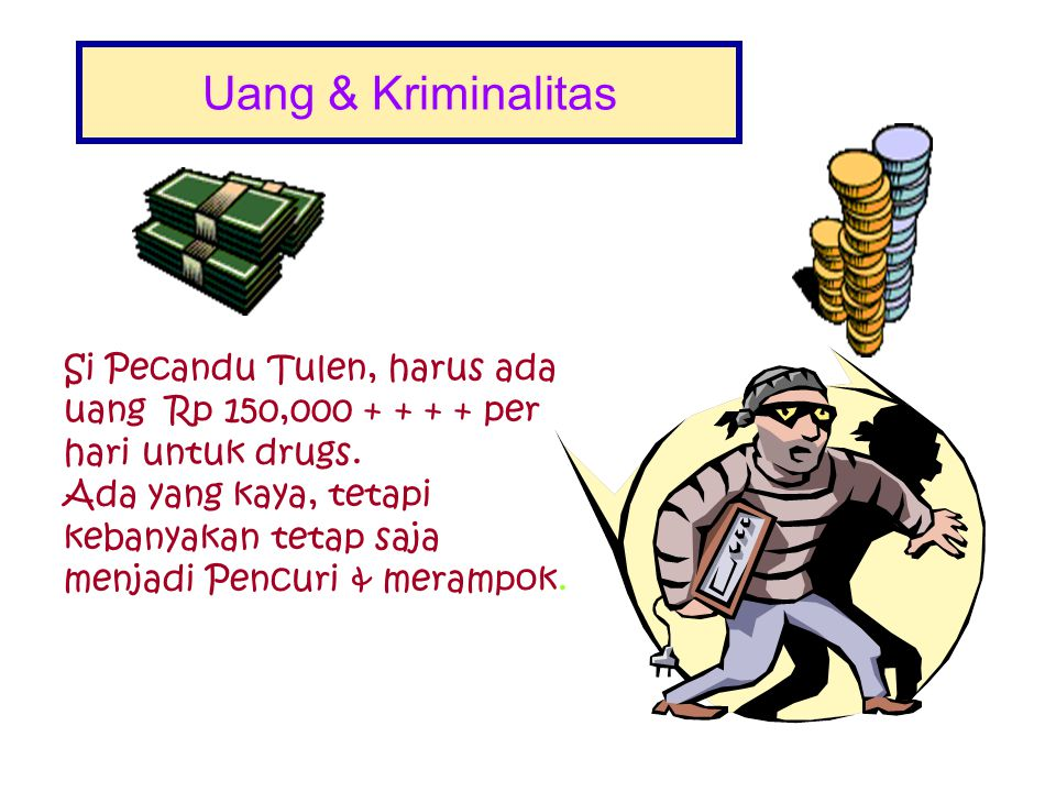 Uang & Kriminalitas Si Pecandu Tulen, harus ada uang Rp 150,000 + + + + per hari untuk drugs.