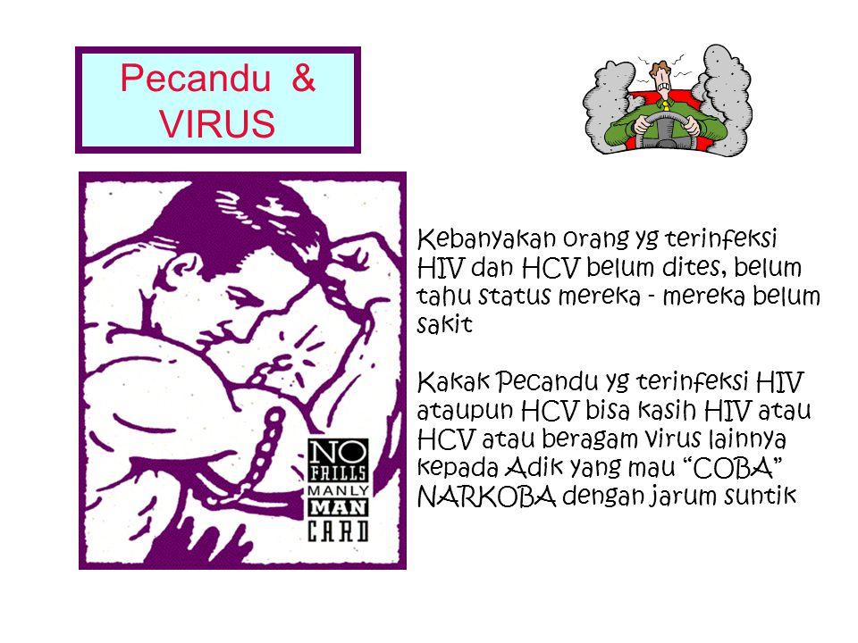 Pecandu & VIRUS Kebanyakan orang yg terinfeksi HIV dan HCV belum dites, belum tahu status mereka - mereka belum sakit.