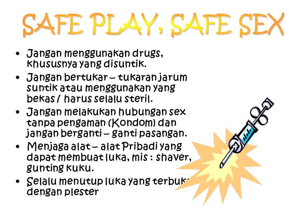 SAFE PLAY, SAFE SEX Jangan menggunakan drugs, khususnya yang disuntik.
