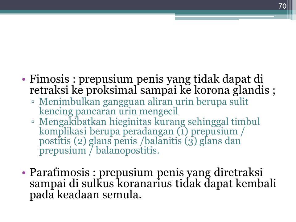 Fimosis : prepusium penis yang tidak dapat di retraksi ke proksimal sampai ke korona glandis ;