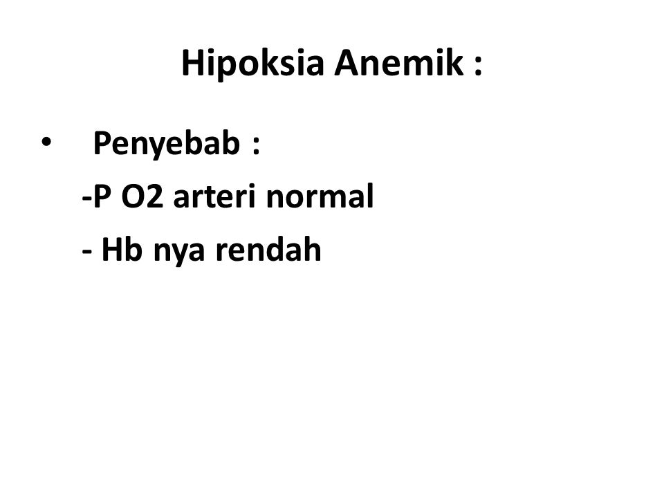Hipoksia Anemik : Penyebab : -P O2 arteri normal - Hb nya rendah