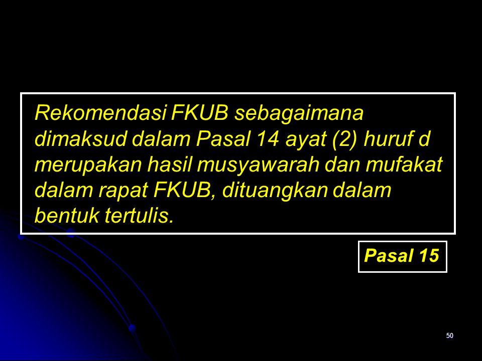 Rekomendasi FKUB sebagaimana dimaksud dalam Pasal 14 ayat (2) huruf d merupakan hasil musyawarah dan mufakat dalam rapat FKUB, dituangkan dalam bentuk tertulis.